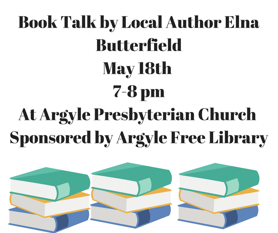 Book Talk by Local Author Elna ButterfieldMay 18th 7-8 pmAt Argyle Presbyterian Church Sponsored by Argyle Free Library (1)